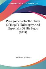 Prolegomena to the Study of Hegel's Philosophy and Especially of His Logic (1894) af William Wallace