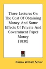 Three Lectures on the Cost of Obtaining Money and Some Effects of Private and Government Paper Money (1830) af Nassau William Senior