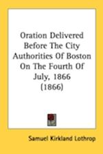 Oration Delivered Before the City Authorities of Boston on the Fourth of July, 1866 (1866) af Samuel Kirkland Lothrop