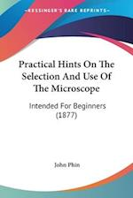 Practical Hints on the Selection and Use of the Microscope af John Phin