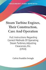 Steam Turbine Engines, Their Construction, Care and Operation af Calvin Franklin Swingle