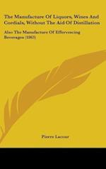The Manufacture Of Liquors, Wines And Cordials, Without The Aid Of Distillation af Pierre Lacour