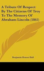 A Tribute of Respect by the Citizens of Troy to the Memory of Abraham Lincoln (1865) af Benjamin Homer Hall