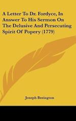 A Letter to Dr. Fordyce, in Answer to His Sermon on the Delusive and Persecuting Spirit of Popery (1779) af Joseph Berington