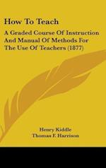 How to Teach af Norman Allison Calkins, Thomas F. Harrison, Henry Kiddle