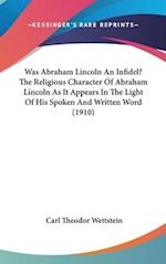 Was Abraham Lincoln an Infidel? the Religious Character of Abraham Lincoln as It Appears in the Light of His Spoken and Written Word (1910) af Carl Theodor Wettstein