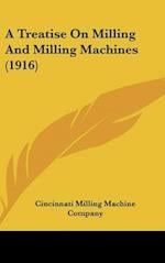 A Treatise on Milling and Milling Machines (1916) af Cincinnati Milling Machine Company, Cincinnati Milling Machine Co