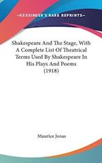 Shakespeare and the Stage, with a Complete List of Theatrical Terms Used by Shakespeare in His Plays and Poems (1918) af Maurice Jonas