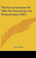 The Great Invasion of 1863, or General Lee in Pennsylvania (1887) af Jacob Hoke