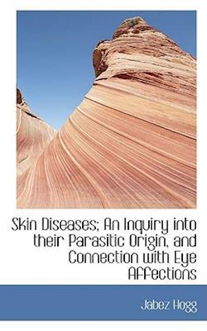 Skin Diseases; An Inquiry into their Parasitic Origin, and Connection with Eye Affections