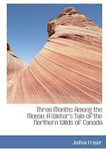 Three Months Among the Moose af Joshua Fraser