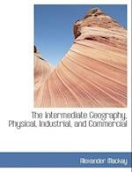 The Intermediate Geography, Physical, Industrial, and Commercial af Alexander MacKay