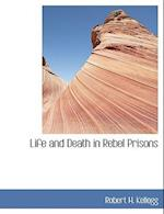 Life and Death in Rebel Prisons af Robert H. Kellogg
