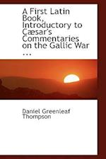 A First Latin Book Introductory to Caesar's Commentaries on the Gallic War af Daniel Greenleaf Thompson