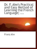 Dr. F. Ahn's Practical and Easy Method of Learning the French Language; ... af Franz Ahn