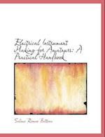 Electrical Instrument Making for Amateurs: A Practical Handbook (Large Print Edition)