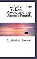 Fitz Alwyn, the First Lord Mayor, and the Queen's Knights af Elizabeth M. Stewart