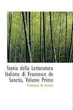 Storia Della Letturatura Italiana Di Francesco de Sanctis, Volume Primo af Francesco De Sanctis