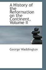 A History of the Reformation on the Continent, Volume II af George Waddington