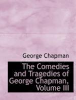 The Comedies and Tragedies of George Chapman, Volume III
