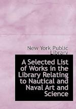 A Selected List of Works in the Library Relating to Nautical and Naval Art and Science af New York Public Library