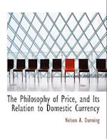 The Philosophy of Price, and Its Relation to Domestic Currency af Nelson A. Dunning