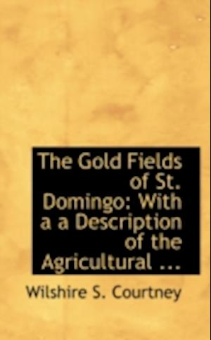 The Gold Fields of St. Domingo: With a a Description of the Agricultural ...