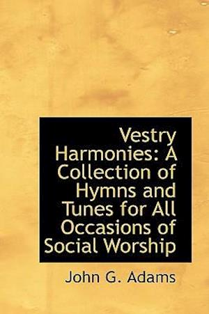 Vestry Harmonies: A Collection of Hymns and Tunes for All Occasions of Social Worship