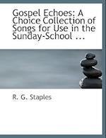 Gospel Echoes: A Choice Collection of Songs for Use in the Sunday-School ... (Large Print Edition) af R. G. Staples