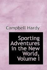 Sporting Adventures in the New World, Volume I af Campbell Hardy
