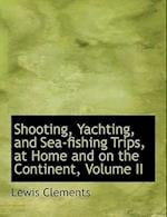 Shooting, Yachting, and Sea-Fishing Trips, at Home and on the Continent, Volume II af Lewis Clements