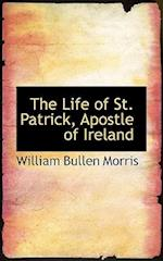 The Life of St. Patrick, Apostle of Ireland af William Bullen Morris