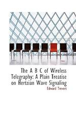 The A B C of Wireless Telegraphy: A Plain Treatise on Hertzian Wave Signaling