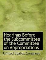Hearings Before the Subcommittee of the Committee on Appropriations