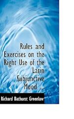 Rules and Exercises on the Right Use of the Latin Subjunctive Mood ... af Richard Bathurst Greenlaw