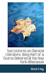 Two Lectures on Classical Literature, Being Part of a Course Delivered at the New York Athenanum af Richard Ray