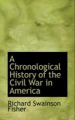 A Chronological History of the Civil War in America af Richard Swainson Fisher