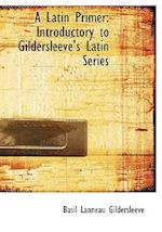 A Latin Primer: Introductory to Gildersleeve's Latin Series (Large Print Edition)