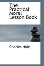 The Practical Moral Lesson Book af Charles Hole