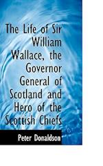 The Life of Sir William Wallace, the Governor General of Scotland and Hero of the Scottish Chiefs af Peter Donaldson