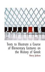 Texts to Illustrate a Course of Elementary Lectures on the History of Greek af Henry Jackson