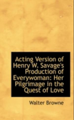 Acting Version of Henry W. Savage's Production of Everywoman: Her Pilgrimage in the Quest of Love