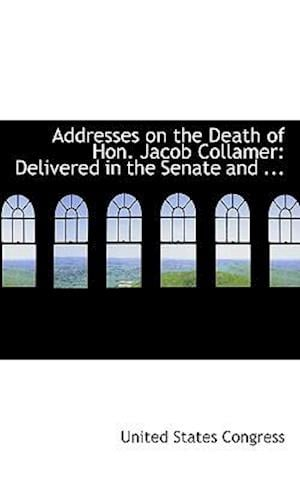 Addresses on the Death of Hon. Jacob Collamer: Delivered in the Senate and ...