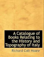 A Catalogue of Books Relating to the History and Topography of Italy af Richard Colt Hoare
