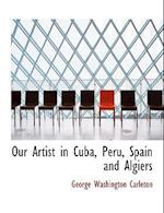 Our Artist in Cuba, Peru, Spain and Algiers af George Washington Carleton
