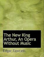 The New King Arthur, an Opera Without Music af Edgar Fawcett