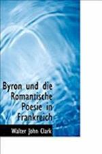 Byron Und Die Romantische Poesie in Frankreich af Walter John Clark