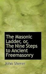 The Masonic Ladder, Or, the Nine Steps to Ancient Freemasonry af John Sherer