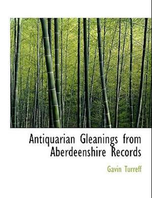 Antiquarian Gleanings from Aberdeenshire Records (Large Print Edition)