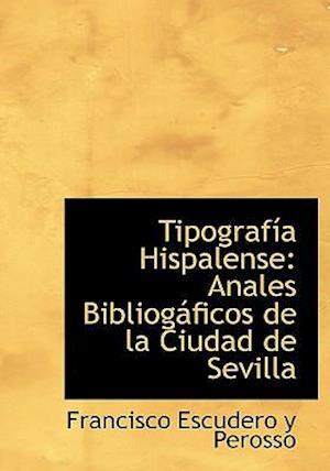 TipografAsAsa Hispalense: Anales BibliogAificos de la Ciudad de Sevilla (Large Print Edition)